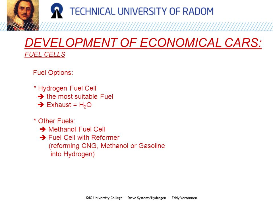 DEVELOPMENT OF ECONOMICAL CARS: FUEL CELLS Fuel Options: * Hydrogen Fuel Cell  the most suitable Fuel  Exhaust = H 2 O * Other Fuels:  Methanol Fuel Cell  Fuel Cell with Reformer (reforming CNG, Methanol or Gasoline into Hydrogen) KdG University College - Drive Systems/Hydrogen - Eddy Versonnen