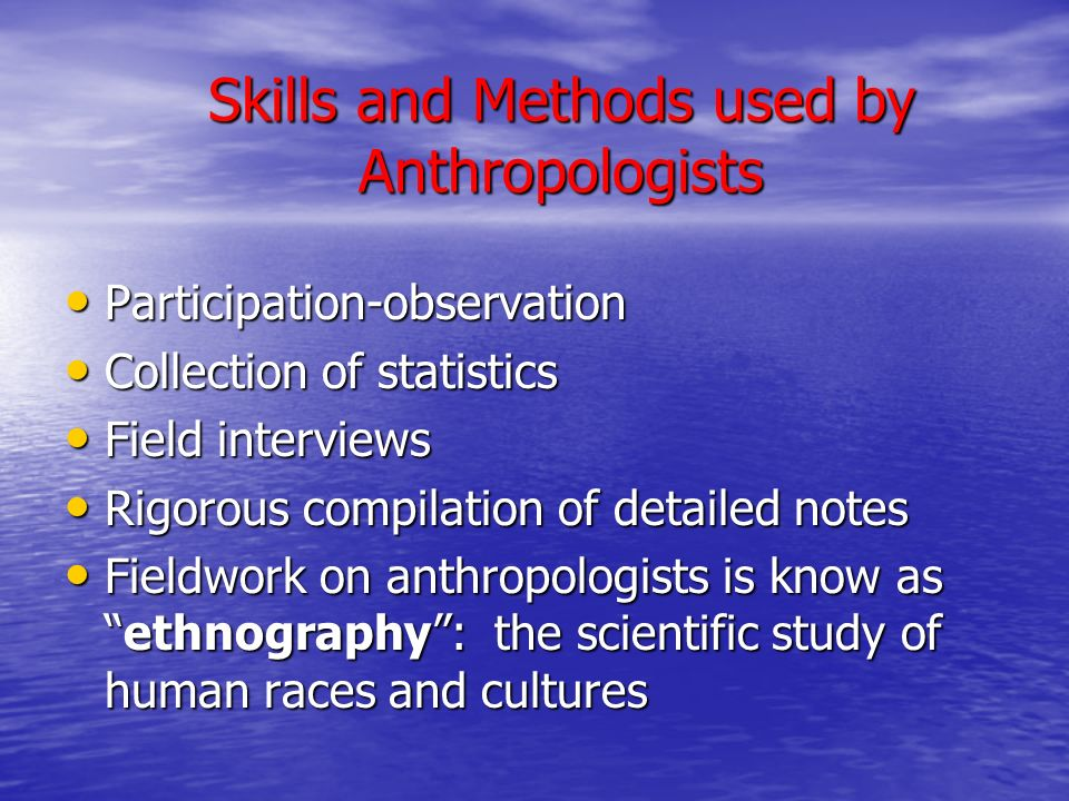Skills and Methods used by Anthropologists Participation-observation Participation-observation Collection of statistics Collection of statistics Field interviews Field interviews Rigorous compilation of detailed notes Rigorous compilation of detailed notes Fieldwork on anthropologists is know as ethnography : the scientific study of human races and cultures Fieldwork on anthropologists is know as ethnography : the scientific study of human races and cultures