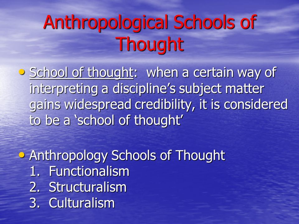 Anthropological Schools of Thought School of thought: when a certain way of interpreting a discipline's subject matter gains widespread credibility, it is considered to be a 'school of thought' School of thought: when a certain way of interpreting a discipline's subject matter gains widespread credibility, it is considered to be a 'school of thought' Anthropology Schools of Thought 1.