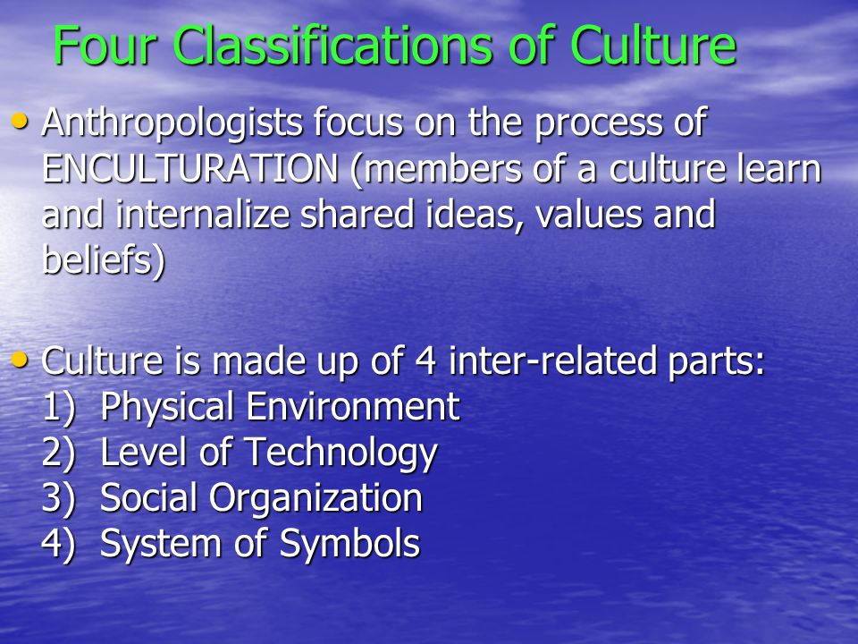 Four Classifications of Culture Anthropologists focus on the process of ENCULTURATION (members of a culture learn and internalize shared ideas, values and beliefs) Anthropologists focus on the process of ENCULTURATION (members of a culture learn and internalize shared ideas, values and beliefs) Culture is made up of 4 inter-related parts: 1) Physical Environment 2) Level of Technology 3) Social Organization 4) System of Symbols Culture is made up of 4 inter-related parts: 1) Physical Environment 2) Level of Technology 3) Social Organization 4) System of Symbols
