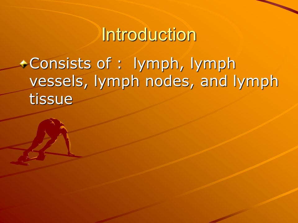 Introduction Consists of : lymph, lymph vessels, lymph nodes, and lymph tissue