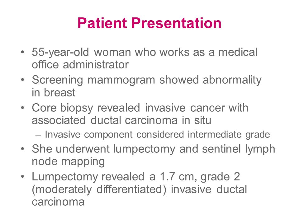 Patient Presentation 55-year-old woman who works as a medical office administrator Screening mammogram showed abnormality in breast Core biopsy revealed invasive cancer with associated ductal carcinoma in situ –Invasive component considered intermediate grade She underwent lumpectomy and sentinel lymph node mapping Lumpectomy revealed a 1.7 cm, grade 2 (moderately differentiated) invasive ductal carcinoma