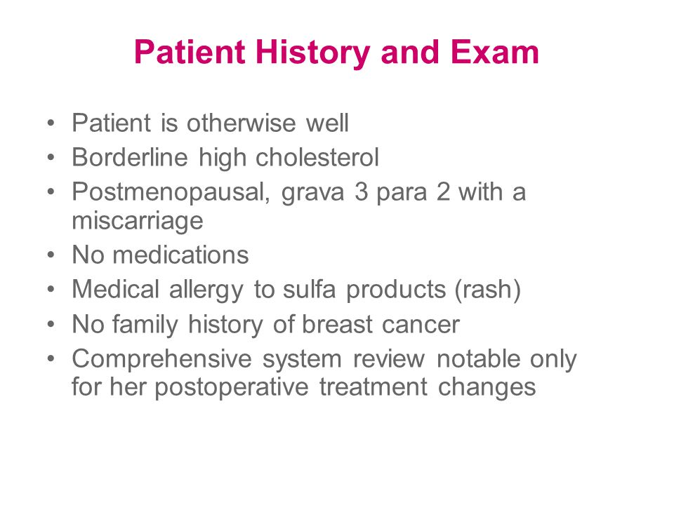 Patient History and Exam Patient is otherwise well Borderline high cholesterol Postmenopausal, grava 3 para 2 with a miscarriage No medications Medical allergy to sulfa products (rash) No family history of breast cancer Comprehensive system review notable only for her postoperative treatment changes