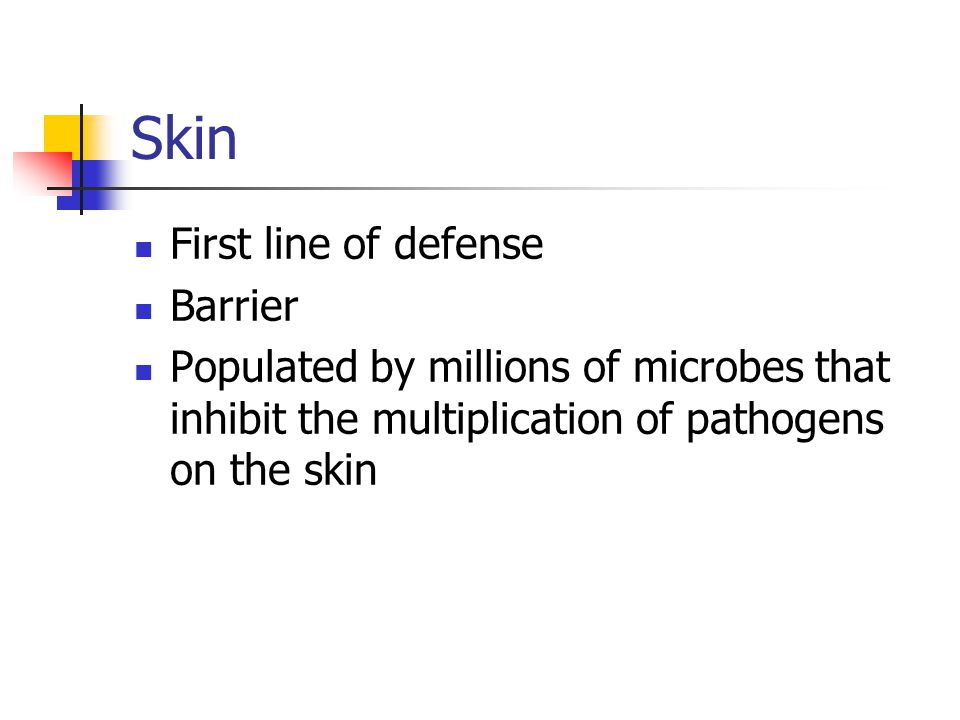 Skin First line of defense Barrier Populated by millions of microbes that inhibit the multiplication of pathogens on the skin