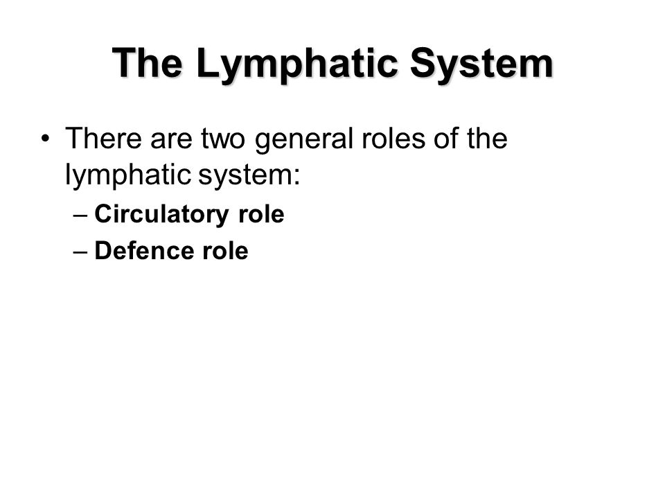 The Lymphatic System There are two general roles of the lymphatic system: –Circulatory role –Defence role
