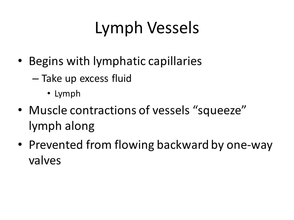 Lymph Vessels Begins with lymphatic capillaries – Take up excess fluid Lymph Muscle contractions of vessels squeeze lymph along Prevented from flowing backward by one-way valves