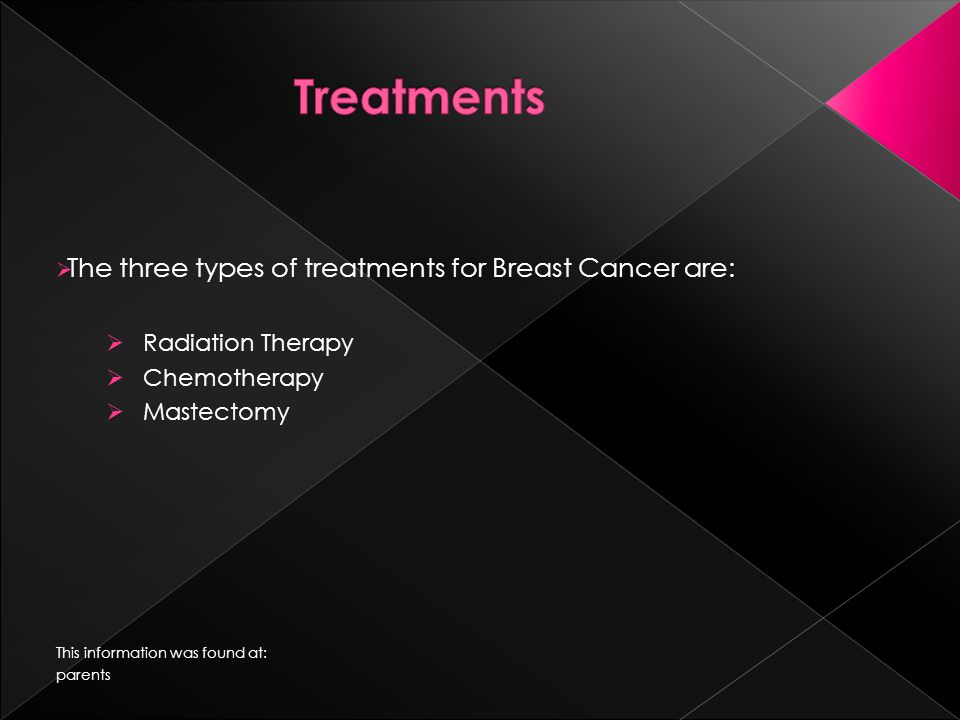  The three types of treatments for Breast Cancer are:  Radiation Therapy  Chemotherapy  Mastectomy This information was found at: parents