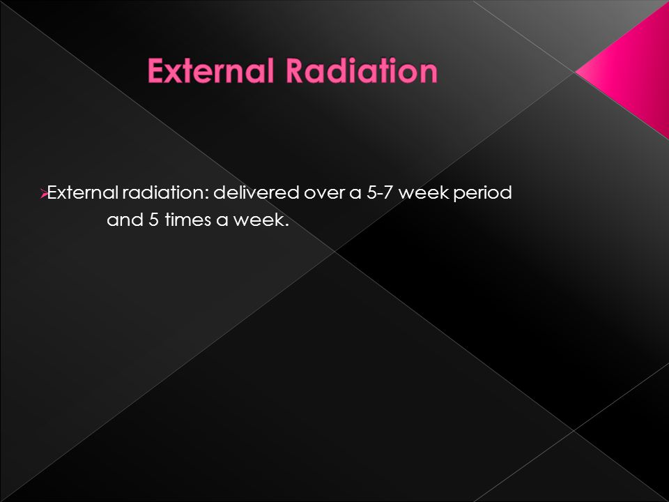  External radiation: delivered over a 5-7 week period and 5 times a week.