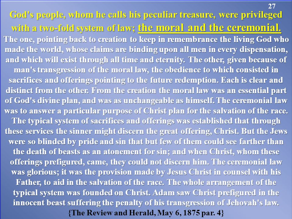 God s people, whom he calls his peculiar treasure, were privileged with a two-fold system of law; the moral and the ceremonial.