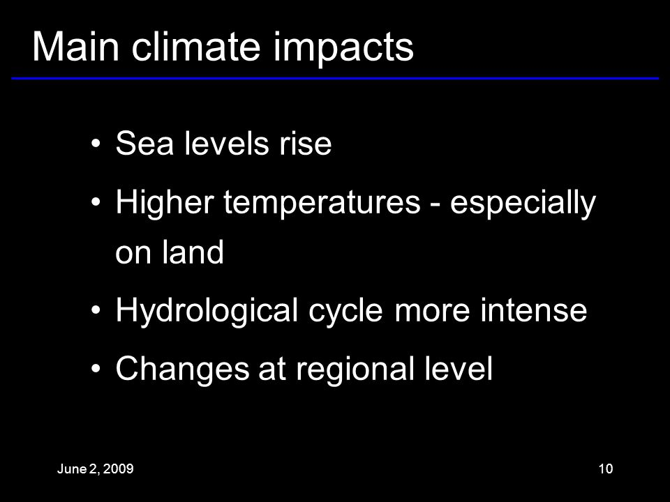 Main climate impacts Sea levels rise Higher temperatures - especially on land Hydrological cycle more intense Changes at regional level June 2,
