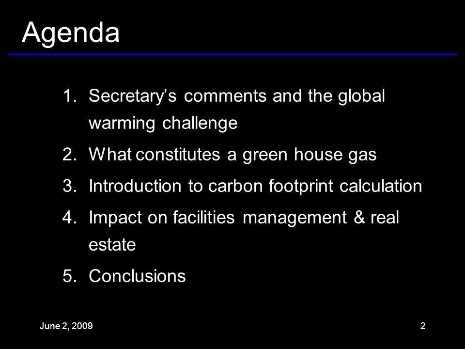 Agenda 1.Secretary's comments and the global warming challenge 2.What constitutes a green house gas 3.Introduction to carbon footprint calculation 4.Impact on facilities management & real estate 5.Conclusions June 2, 20092