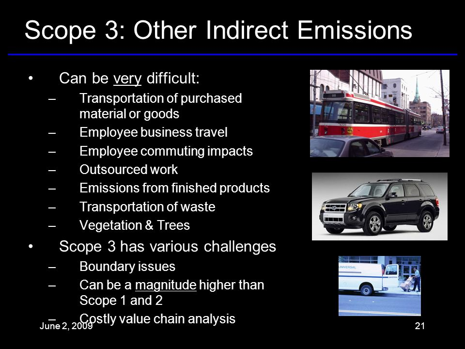 Scope 3: Other Indirect Emissions Can be very difficult: –Transportation of purchased material or goods –Employee business travel –Employee commuting impacts –Outsourced work –Emissions from finished products –Transportation of waste –Vegetation & Trees Scope 3 has various challenges –Boundary issues –Can be a magnitude higher than Scope 1 and 2 –Costly value chain analysis June 2,