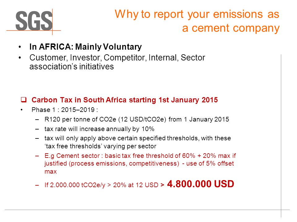Why to report your emissions as a cement company In AFRICA: Mainly Voluntary Customer, Investor, Competitor, Internal, Sector association's initiatives  Carbon Tax in South Africa starting 1st January 2015 Phase 1 : 2015–2019 : –R120 per tonne of CO2e (12 USD/tCO2e) from 1 January 2015 –tax rate will increase annually by 10% –tax will only apply above certain specified thresholds, with these 'tax free thresholds' varying per sector –E.g Cement sector : basic tax free threshold of 60% + 20% max if justified (process emissions, competitiveness) - use of 5% offset max –If tCO2e/y > 20% at 12 USD > USD