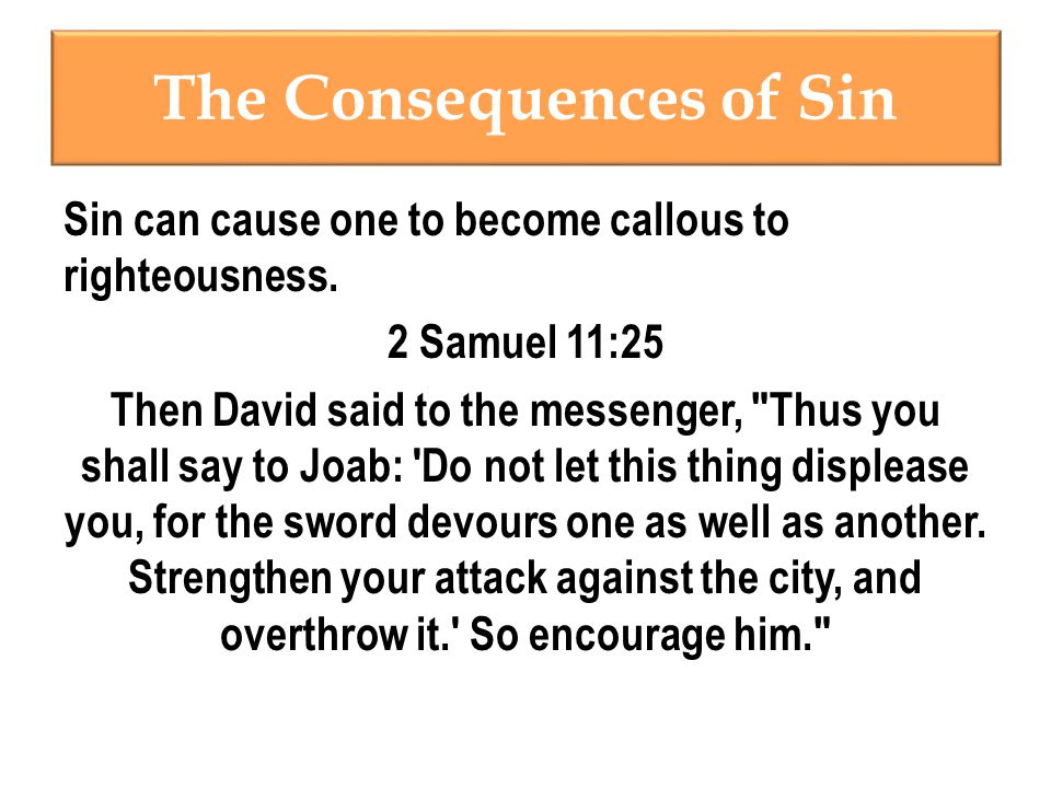 The Consequences of Sin Sin can cause one to become callous to righteousness.