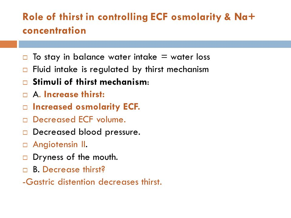 Role of thirst in controlling ECF osmolarity & Na+ concentration  To stay in balance water intake = water loss  Fluid intake is regulated by thirst mechanism  Stimuli of thirst mechanism:  A.