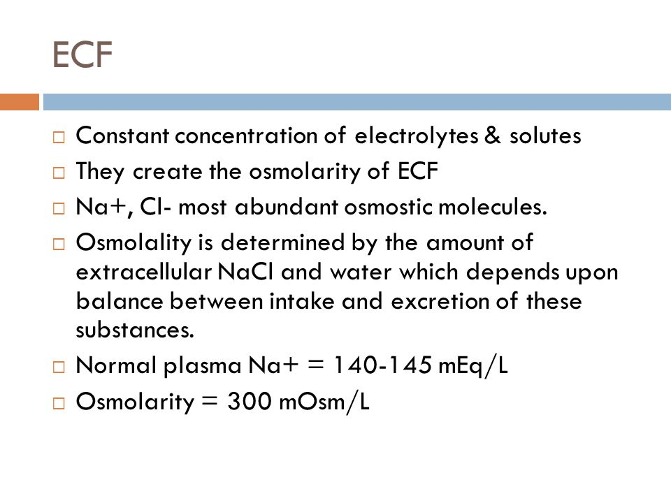 ECF  Constant concentration of electrolytes & solutes  They create the osmolarity of ECF  Na+, Cl- most abundant osmostic molecules.