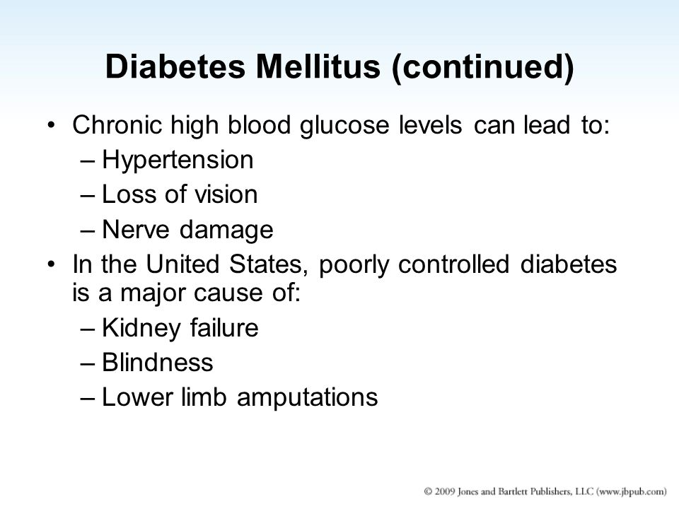 Diabetes Mellitus (continued) Chronic high blood glucose levels can lead to: –Hypertension –Loss of vision –Nerve damage In the United States, poorly controlled diabetes is a major cause of: –Kidney failure –Blindness –Lower limb amputations