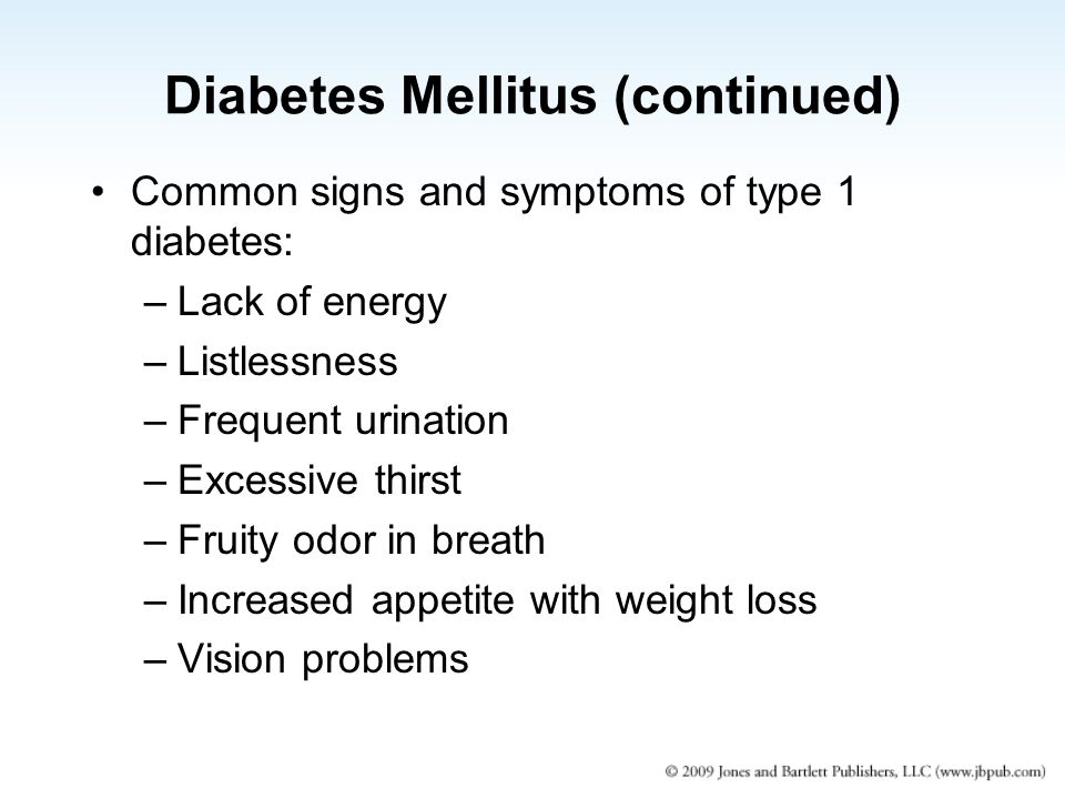 Diabetes Mellitus (continued) Common signs and symptoms of type 1 diabetes: –Lack of energy –Listlessness –Frequent urination –Excessive thirst –Fruity odor in breath –Increased appetite with weight loss –Vision problems