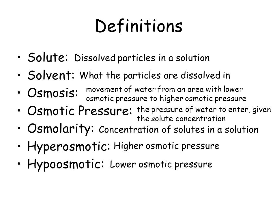 Definitions Solute: Solvent: Osmosis: Osmotic Pressure: Osmolarity: Hyperosmotic: Hypoosmotic: Dissolved particles in a solution movement of water from an area with lower osmotic pressure to higher osmotic pressure the pressure of water to enter, given the solute concentration Concentration of solutes in a solution Higher osmotic pressure Lower osmotic pressure What the particles are dissolved in