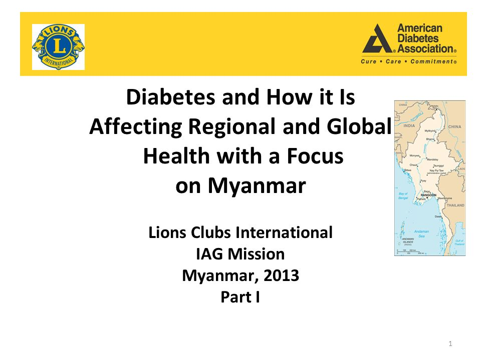 Diabetes and How it Is Affecting Regional and Global Health with a Focus on Myanmar Lions Clubs International IAG Mission Myanmar, 2013 Part I 1