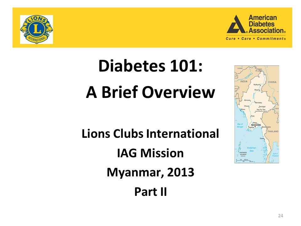 Diabetes 101: A Brief Overview Lions Clubs International IAG Mission Myanmar, 2013 Part II 24