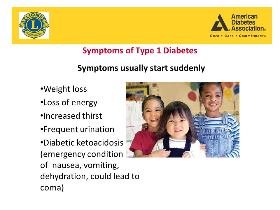 Symptoms of Type 1 Diabetes Weight loss Loss of energy Increased thirst Frequent urination Diabetic ketoacidosis (emergency condition of nausea, vomiting, dehydration, could lead to coma) Symptoms usually start suddenly