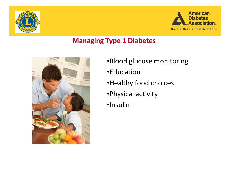 Managing Type 1 Diabetes Blood glucose monitoring Education Healthy food choices Physical activity Insulin