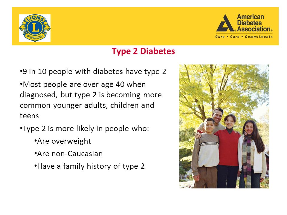 Type 2 Diabetes 9 in 10 people with diabetes have type 2 Most people are over age 40 when diagnosed, but type 2 is becoming more common younger adults, children and teens Type 2 is more likely in people who: Are overweight Are non-Caucasian Have a family history of type 2