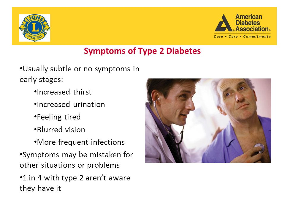 Symptoms of Type 2 Diabetes Usually subtle or no symptoms in early stages: Increased thirst Increased urination Feeling tired Blurred vision More frequent infections Symptoms may be mistaken for other situations or problems 1 in 4 with type 2 aren't aware they have it