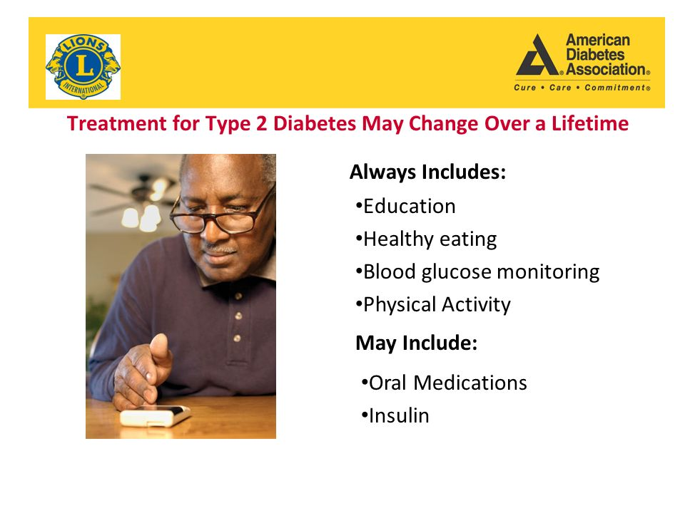 Treatment for Type 2 Diabetes May Change Over a Lifetime Always Includes: Education Healthy eating Blood glucose monitoring Physical Activity May Include: Oral Medications Insulin