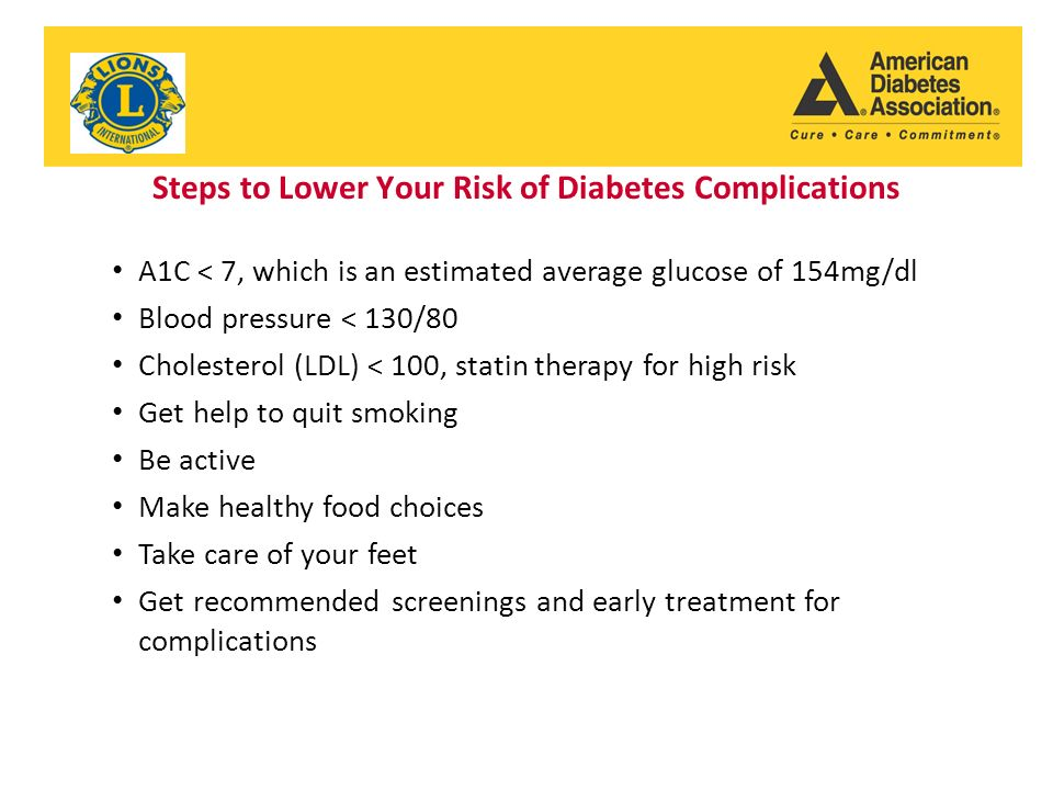Steps to Lower Your Risk of Diabetes Complications A1C < 7, which is an estimated average glucose of 154mg/dl Blood pressure < 130/80 Cholesterol (LDL) < 100, statin therapy for high risk Get help to quit smoking Be active Make healthy food choices Take care of your feet Get recommended screenings and early treatment for complications