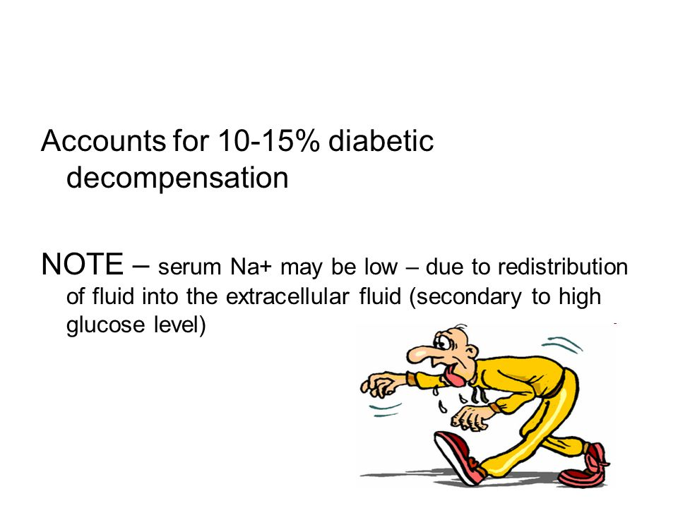 Accounts for 10-15% diabetic decompensation NOTE – serum Na+ may be low – due to redistribution of fluid into the extracellular fluid (secondary to high glucose level)