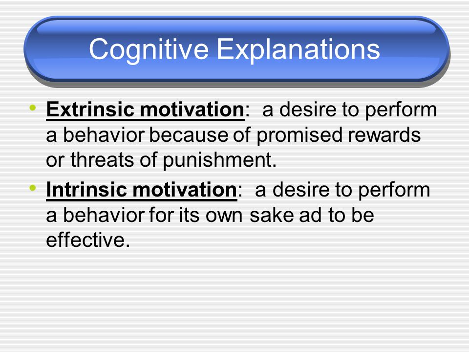 Cognitive Explanations Extrinsic motivation: a desire to perform a behavior because of promised rewards or threats of punishment.