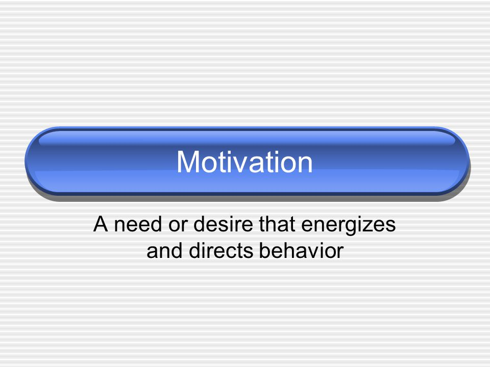 Motivation A need or desire that energizes and directs behavior