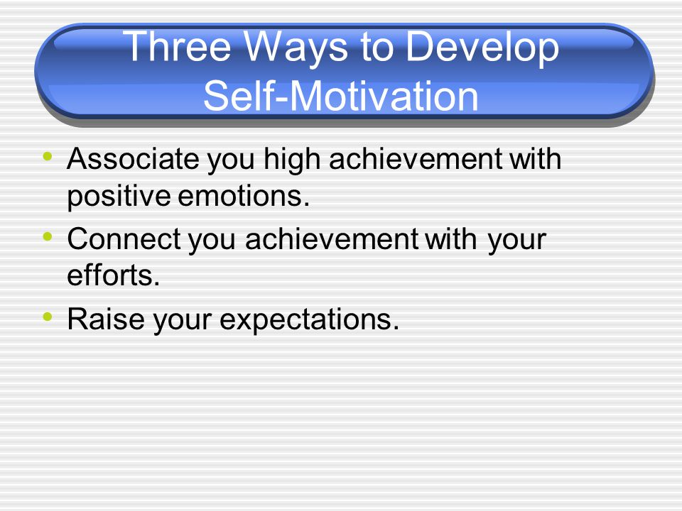 Three Ways to Develop Self-Motivation Associate you high achievement with positive emotions.