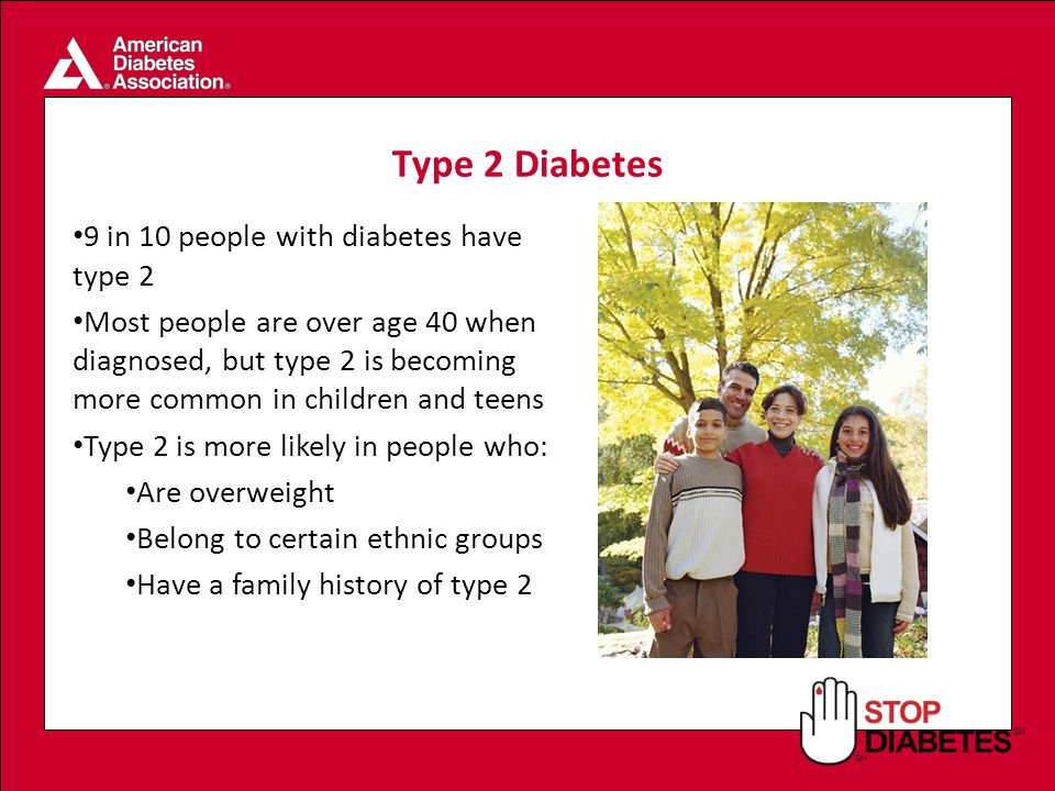 SM Type 2 Diabetes 9 in 10 people with diabetes have type 2 Most people are over age 40 when diagnosed, but type 2 is becoming more common in children and teens Type 2 is more likely in people who: Are overweight Belong to certain ethnic groups Have a family history of type 2
