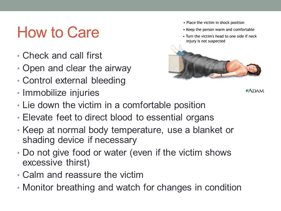 How to Care Check and call first Open and clear the airway Control external bleeding Immobilize injuries Lie down the victim in a comfortable position Elevate feet to direct blood to essential organs Keep at normal body temperature, use a blanket or shading device if necessary Do not give food or water (even if the victim shows excessive thirst) Calm and reassure the victim Monitor breathing and watch for changes in condition