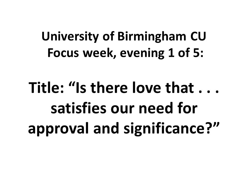 University of Birmingham CU Focus week, evening 1 of 5: Title: Is there love that...