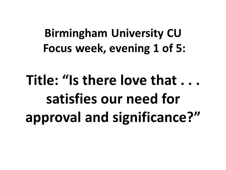 Birmingham University CU Focus week, evening 1 of 5: Title: Is there love that...