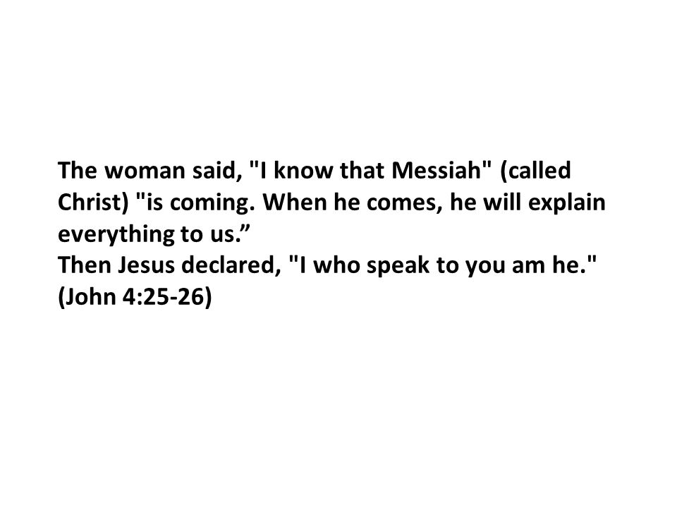 The woman said, I know that Messiah (called Christ) is coming.