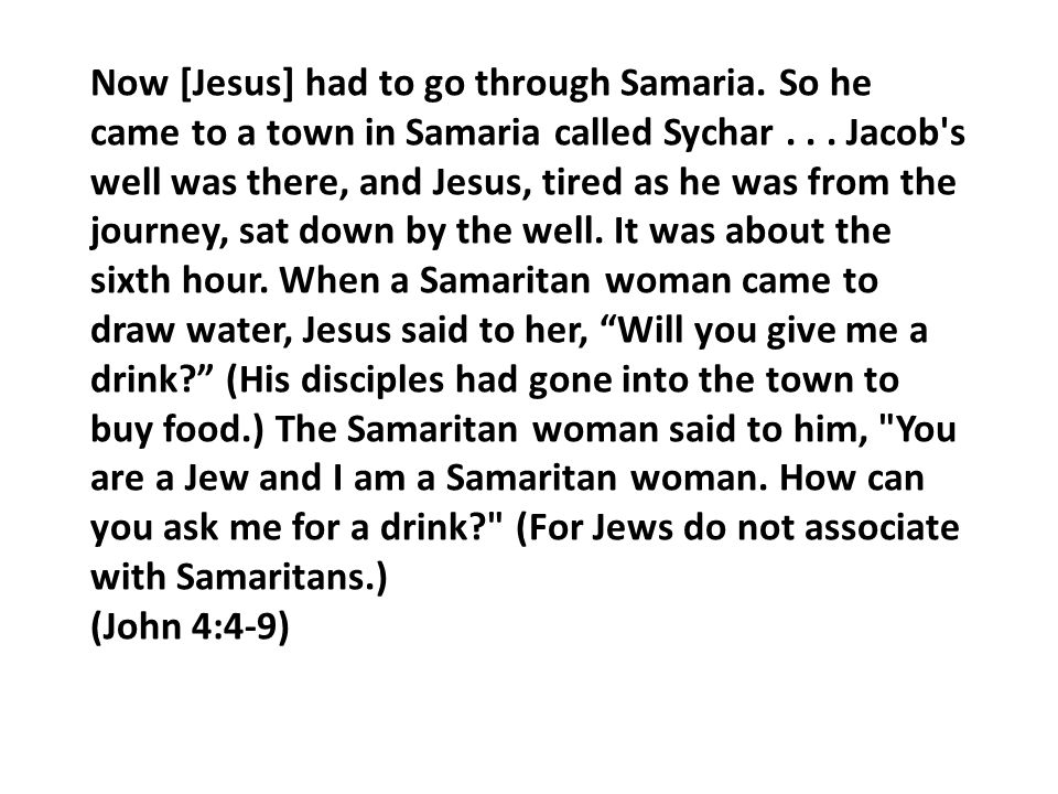 Now [Jesus] had to go through Samaria. So he came to a town in Samaria called Sychar...