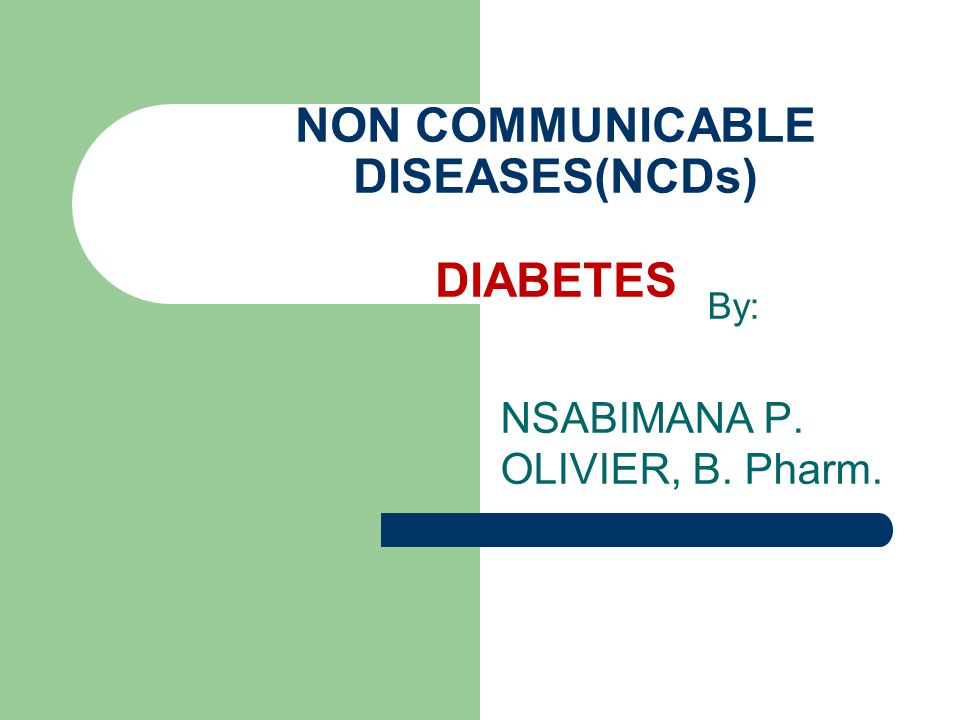 By: NSABIMANA P. OLIVIER, B. Pharm. NON COMMUNICABLE DISEASES(NCDs) DIABETES