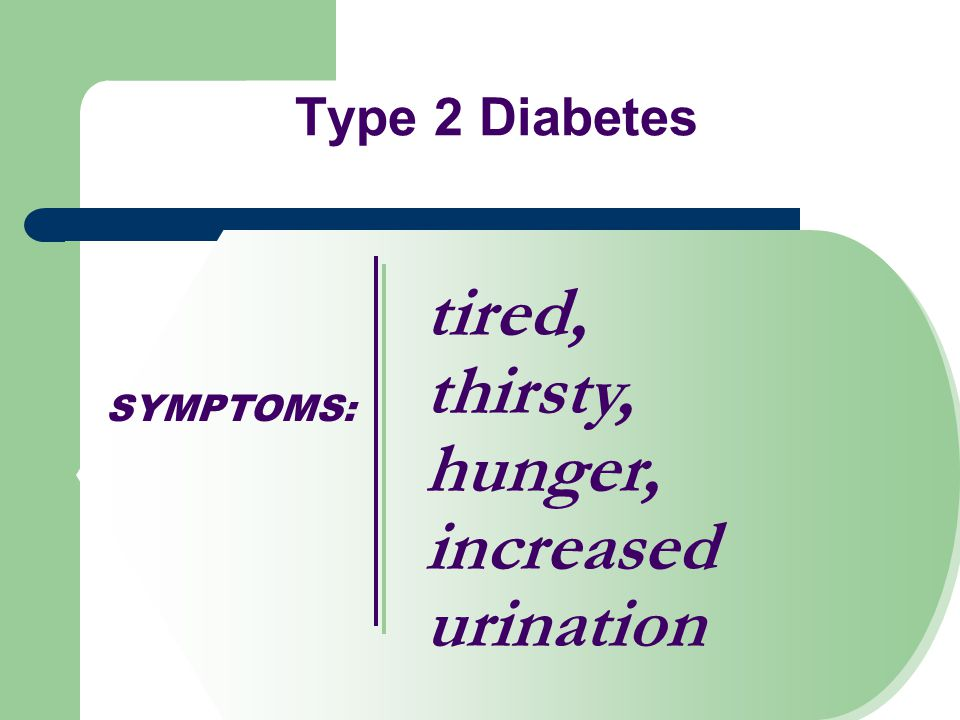 SYMPTOMS: Type 2 Diabetes tired, thirsty, hunger, increased urination