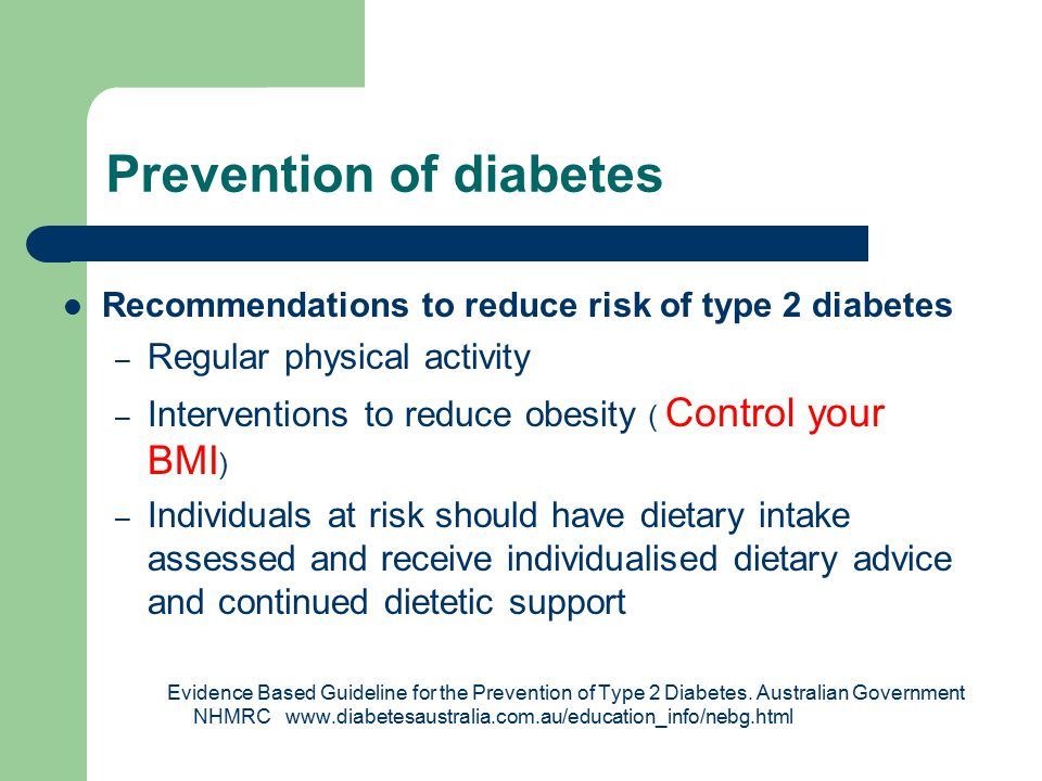 Prevention of diabetes Recommendations to reduce risk of type 2 diabetes – Regular physical activity – Interventions to reduce obesity ( Control your BMI ) – Individuals at risk should have dietary intake assessed and receive individualised dietary advice and continued dietetic support Evidence Based Guideline for the Prevention of Type 2 Diabetes.