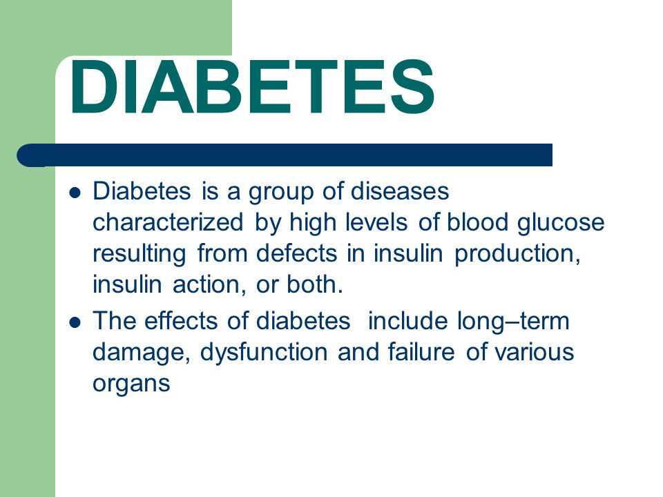 DIABETES Diabetes is a group of diseases characterized by high levels of blood glucose resulting from defects in insulin production, insulin action, or both.