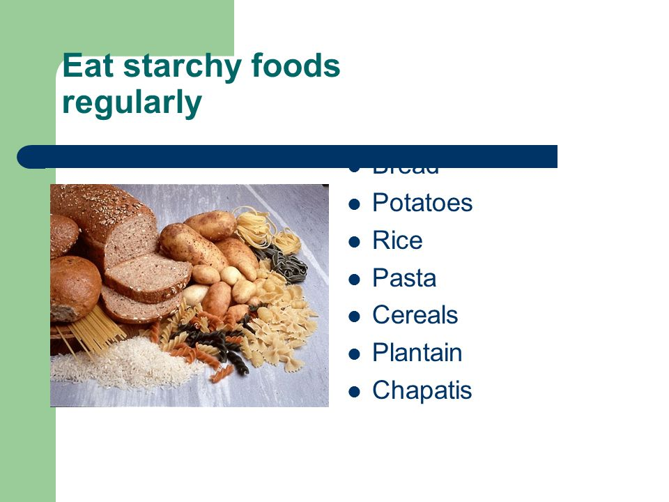 Eat starchy foods regularly Bread Potatoes Rice Pasta Cereals Plantain Chapatis