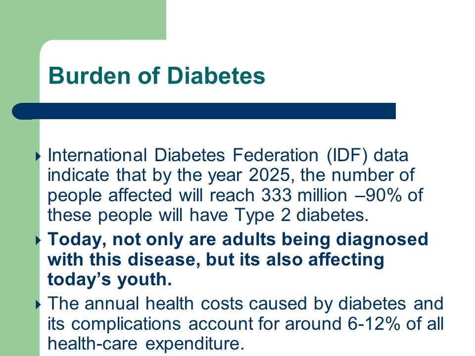  International Diabetes Federation (IDF) data indicate that by the year 2025, the number of people affected will reach 333 million –90% of these people will have Type 2 diabetes.