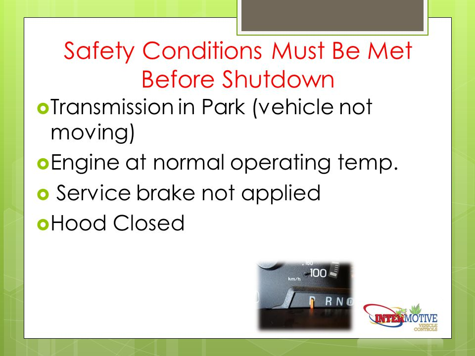 Safety Conditions Must Be Met Before Shutdown  Transmission in Park (vehicle not moving)  Engine at normal operating temp.