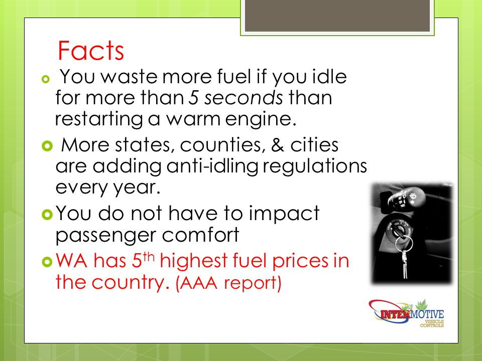 Facts  You waste more fuel if you idle for more than 5 seconds than restarting a warm engine.