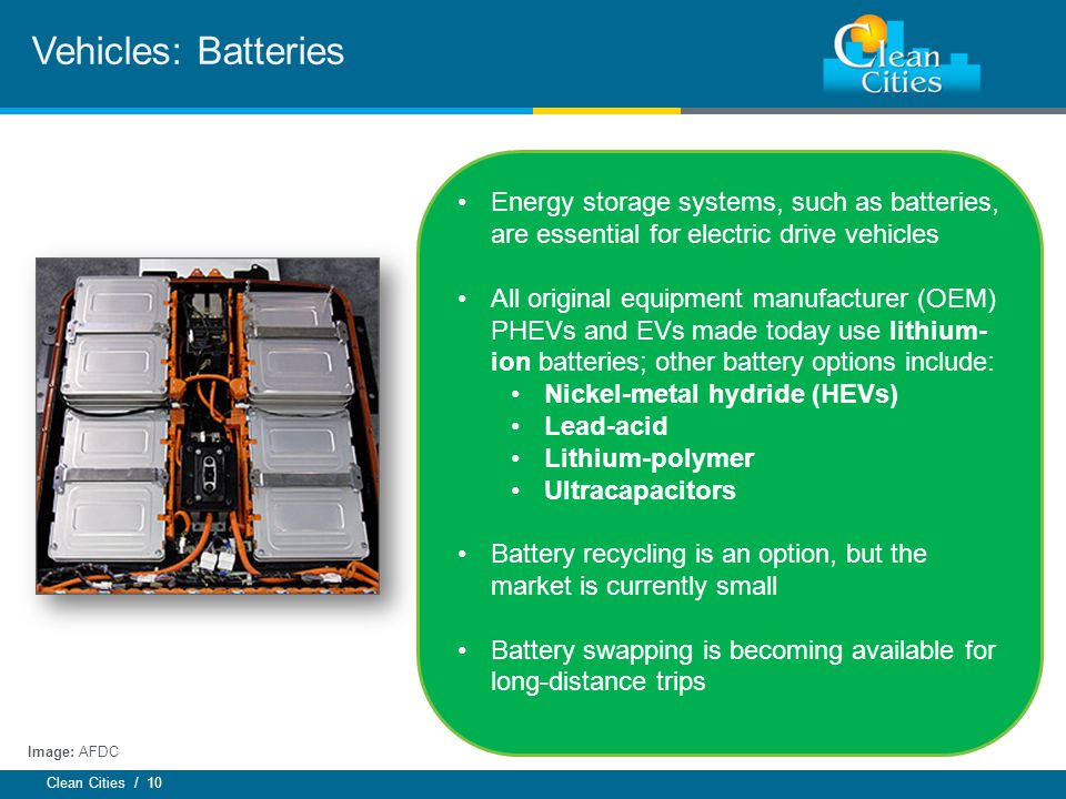 Clean Cities / 10 Vehicles: Batteries Energy storage systems, such as batteries, are essential for electric drive vehicles All original equipment manufacturer (OEM) PHEVs and EVs made today use lithium- ion batteries; other battery options include: Nickel-metal hydride (HEVs) Lead-acid Lithium-polymer Ultracapacitors Battery recycling is an option, but the market is currently small Battery swapping is becoming available for long-distance trips Image: AFDC